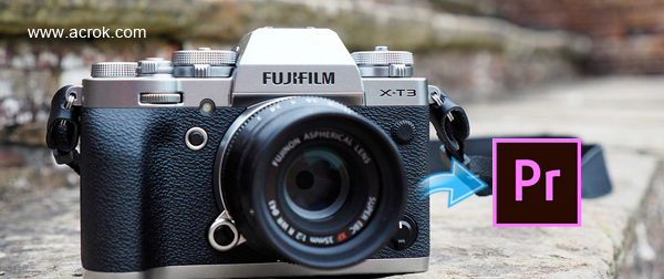 Import FUJIFILM X-T3 4K MOV to Premiere Pro CC